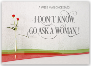 A wise man once said: I don´t know, go ask a woman!