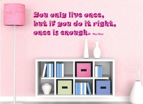 You only live once, but if you do it right, once is enough
